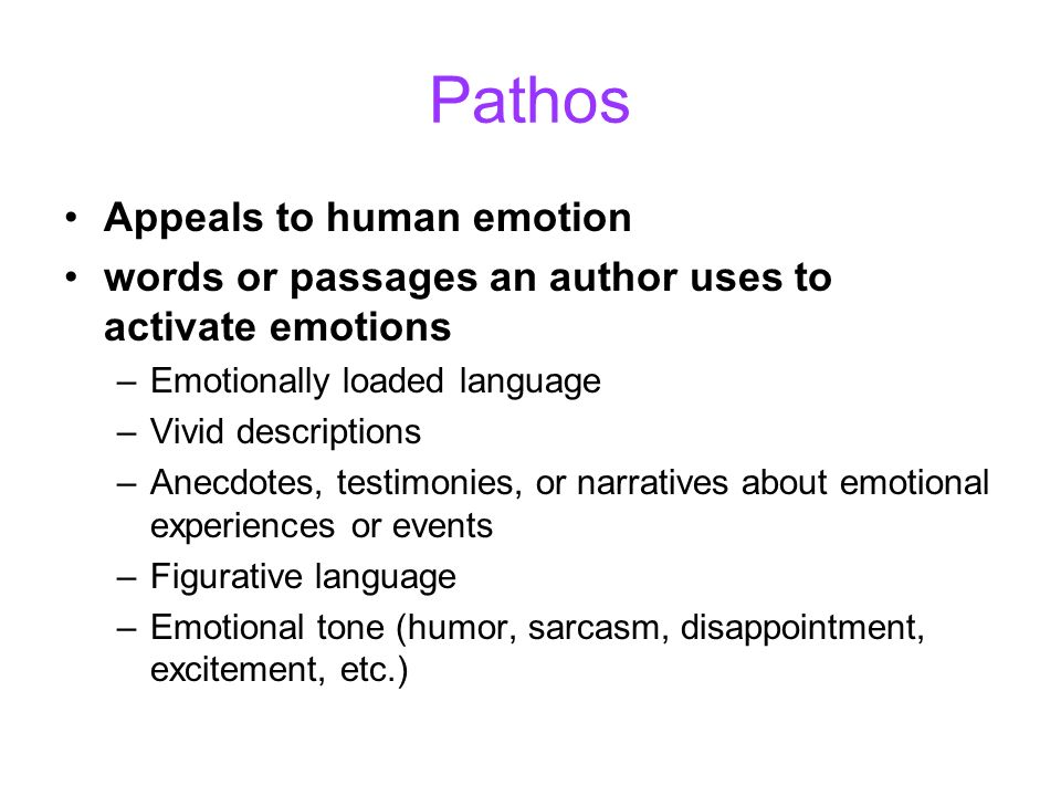 Pathos Appeals to human emotion words or passages an author uses to activate emotions –Emotionally loaded language –Vivid descriptions –Anecdotes, tes