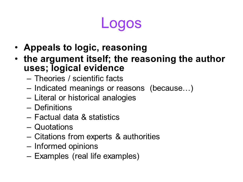 Logos Appeals to logic, reasoning the argument itself; the reasoning the author uses; logical evidence –Theories / scientific facts –Indicated meaning