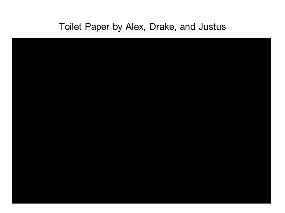 Toilet Paper by Alex, Drake, and Justus C:\Documents and Settings\bheffele\Desktop\Toilet PaperELPC:\Documents and Settings\bheffele\Desktop\Toilet Pa