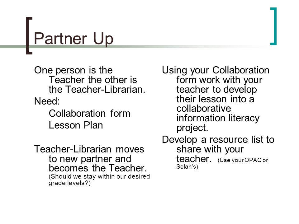 Partner Up One person is the Teacher the other is the Teacher-Librarian.