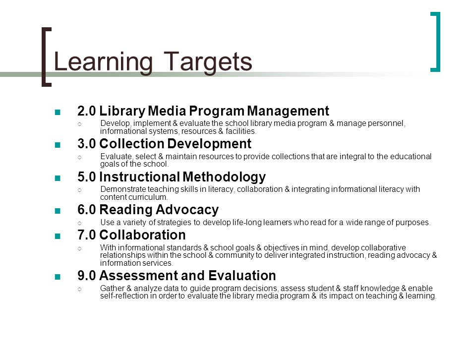 Learning Targets 2.0 Library Media Program Management Develop, implement & evaluate the school library media program & manage personnel, informational systems, resources & facilities.