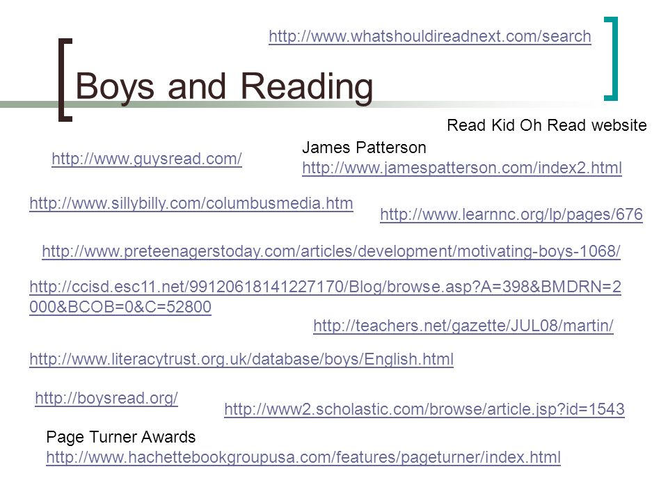 Boys and Reading James Patterson http://www.jamespatterson.com/index2.html Page Turner Awards http://www.hachettebookgroupusa.com/features/pageturner/index.html http://boysread.org/ http://www.guysread.com/ http://teachers.net/gazette/JUL08/martin/ http://www.learnnc.org/lp/pages/676 http://www2.scholastic.com/browse/article.jsp id=1543 http://www.literacytrust.org.uk/database/boys/English.html http://www.preteenagerstoday.com/articles/development/motivating-boys-1068/ http://www.sillybilly.com/columbusmedia.htm Read Kid Oh Read website http://ccisd.esc11.net/99120618141227170/Blog/browse.asp A=398&BMDRN=2 000&BCOB=0&C=52800 http://www.whatshouldireadnext.com/search