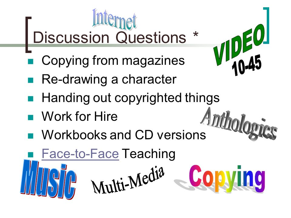 Discussion Questions * Copying from magazines Re-drawing a character Handing out copyrighted things Work for Hire Workbooks and CD versions Face-to-Face Teaching Face-to-Face