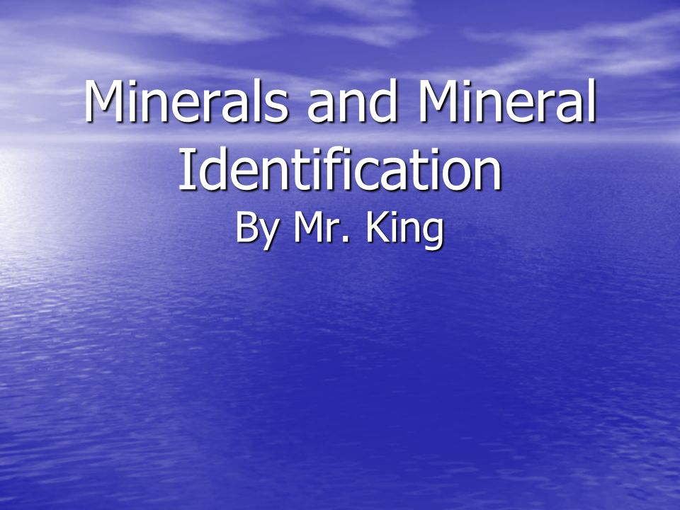 Minerals and Mineral Identification By Mr. King