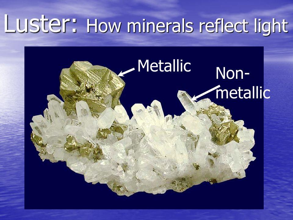 Luster: How minerals reflect light Non- metallic Metallic