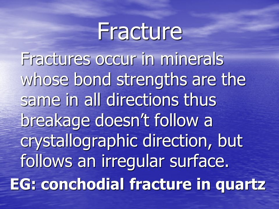 Fracture Fractures occur in minerals whose bond strengths are the same in all directions thus breakage doesnt follow a crystallographic direction, but