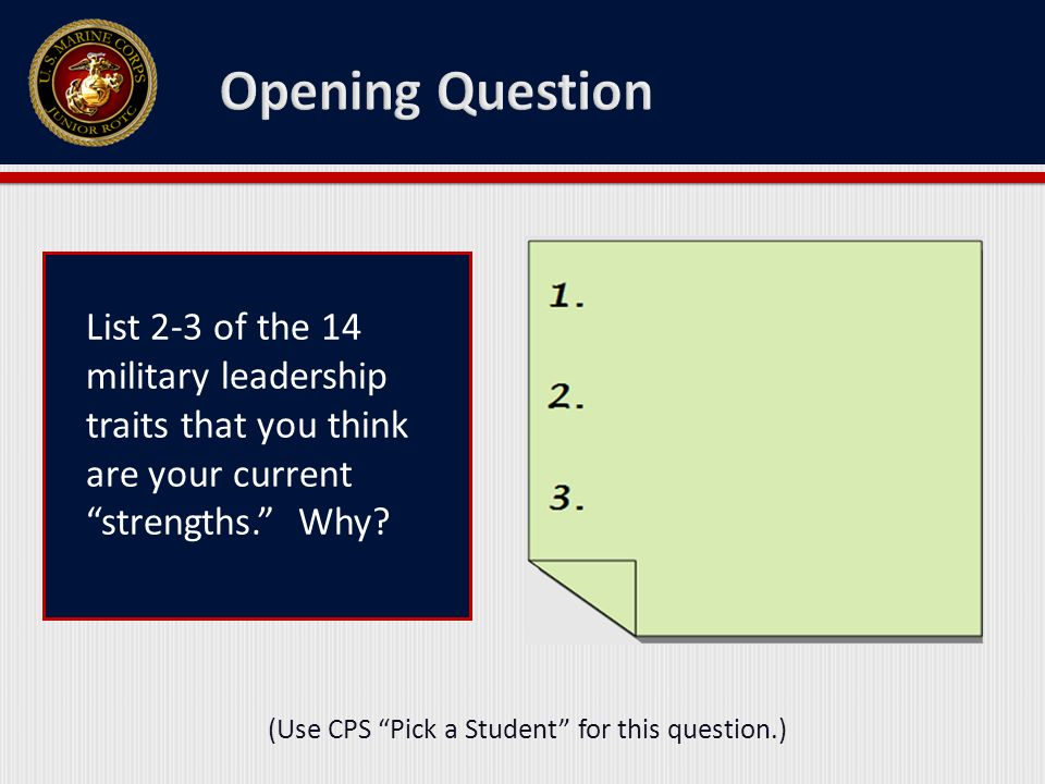 List 2-3 of the 14 military leadership traits that you think are your current strengths. Why? (Use CPS Pick a Student for this question.)