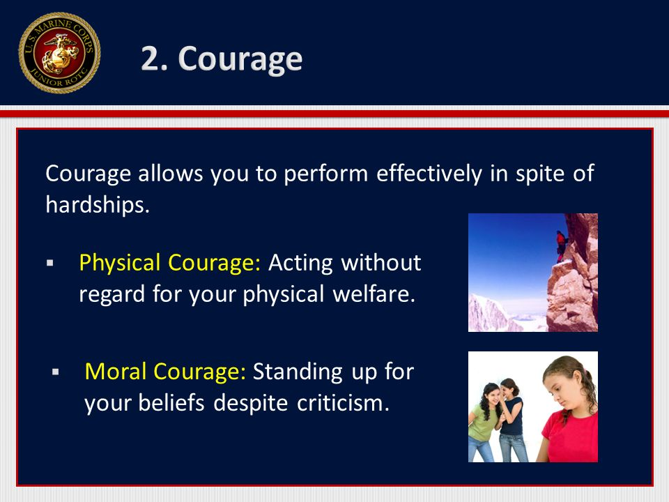 Courage allows you to perform effectively in spite of hardships. Physical Courage: Acting without regard for your physical welfare. Moral Courage: Sta