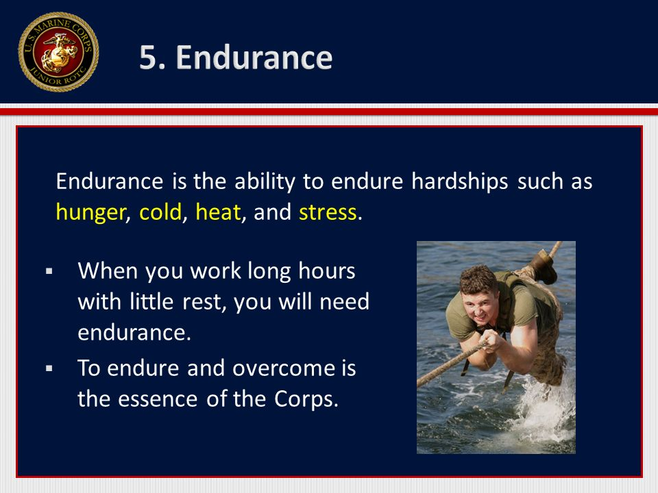 Endurance is the ability to endure hardships such as hunger, cold, heat, and stress. When you work long hours with little rest, you will need enduranc