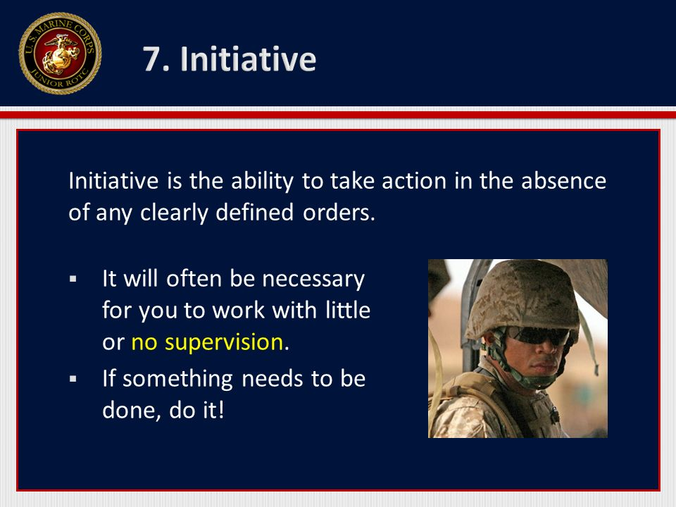 Initiative is the ability to take action in the absence of any clearly defined orders. It will often be necessary for you to work with little or no su