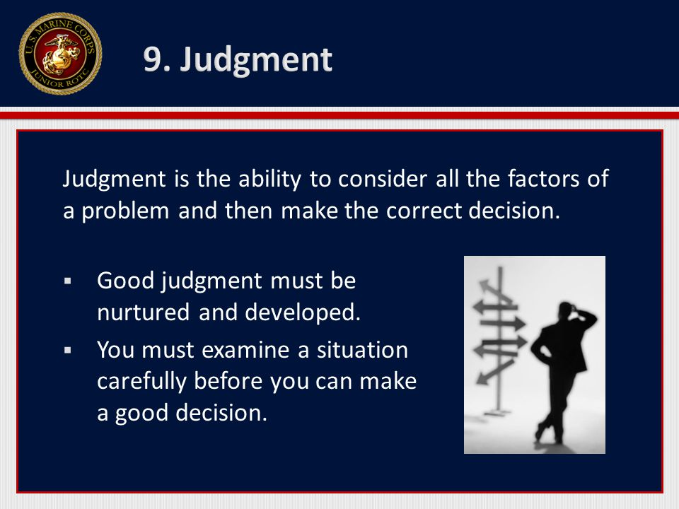 Judgment is the ability to consider all the factors of a problem and then make the correct decision. Good judgment must be nurtured and developed. You