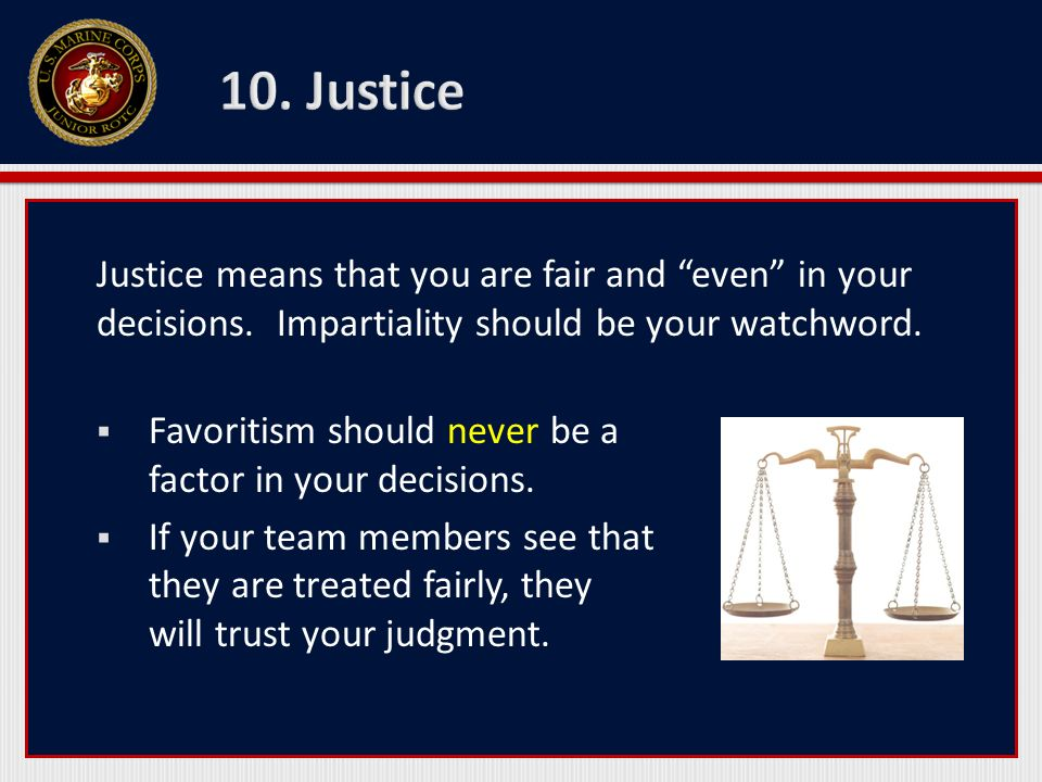 Justice means that you are fair and even in your decisions. Impartiality should be your watchword. Favoritism should never be a factor in your decisio