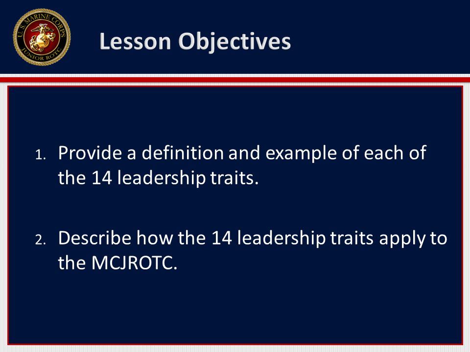 1. Provide a definition and example of each of the 14 leadership traits. 2. Describe how the 14 leadership traits apply to the MCJROTC.
