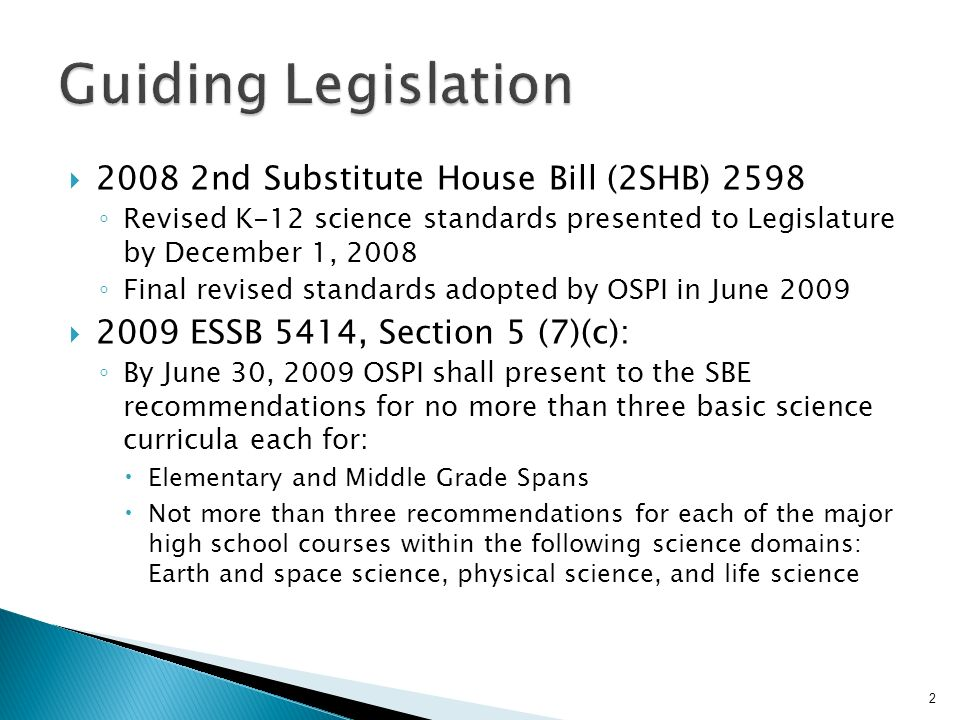 2008 2nd Substitute House Bill (2SHB) 2598 Revised K-12 science standards presented to Legislature by December 1, 2008 Final revised standards adopted by OSPI in June 2009 2009 ESSB 5414, Section 5 (7)(c): By June 30, 2009 OSPI shall present to the SBE recommendations for no more than three basic science curricula each for: Elementary and Middle Grade Spans Not more than three recommendations for each of the major high school courses within the following science domains: Earth and space science, physical science, and life science 2