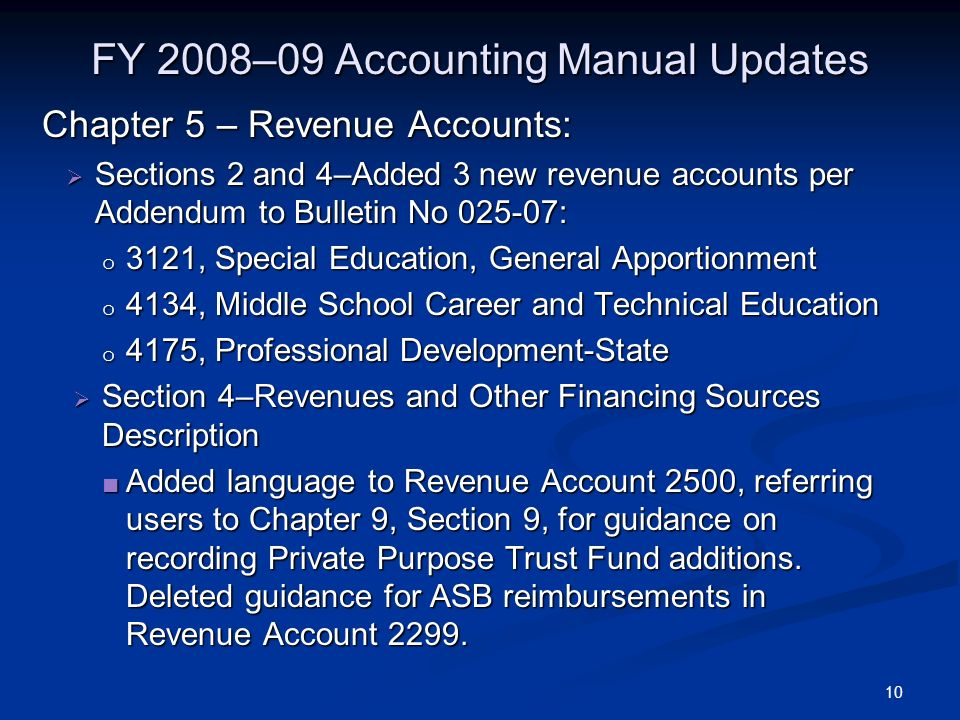 10 FY 2008–09 Accounting Manual Updates Chapter 5 – Revenue Accounts: Sections 2 and 4–Added 3 new revenue accounts per Addendum to Bulletin No : Sections 2 and 4–Added 3 new revenue accounts per Addendum to Bulletin No : o 3121, Special Education, General Apportionment o 4134, Middle School Career and Technical Education o 4175, Professional Development-State Section 4–Revenues and Other Financing Sources Description Section 4–Revenues and Other Financing Sources Description Added language to Revenue Account 2500, referring users to Chapter 9, Section 9, for guidance on recording Private Purpose Trust Fund additions.