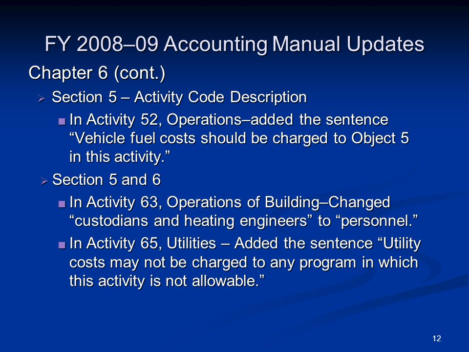 12 FY 2008–09 Accounting Manual Updates Chapter 6 (cont.) Section 5 – Activity Code Description Section 5 – Activity Code Description In Activity 52, Operations–added the sentence Vehicle fuel costs should be charged to Object 5 in this activity.