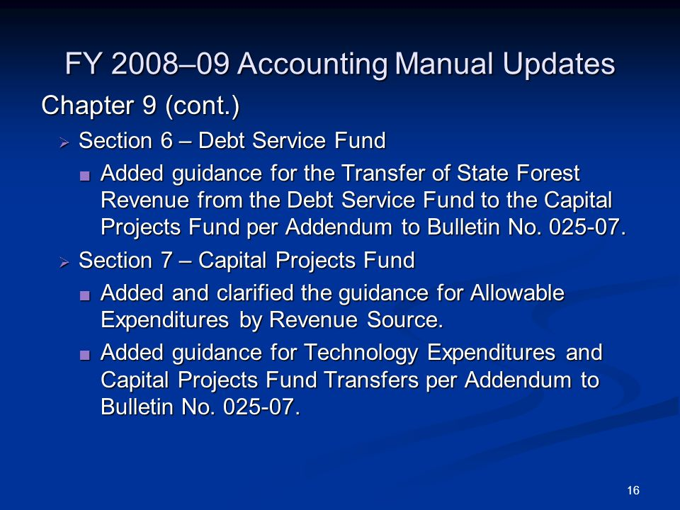 16 FY 2008–09 Accounting Manual Updates Chapter 9 (cont.) Section 6 – Debt Service Fund Section 6 – Debt Service Fund Added guidance for the Transfer