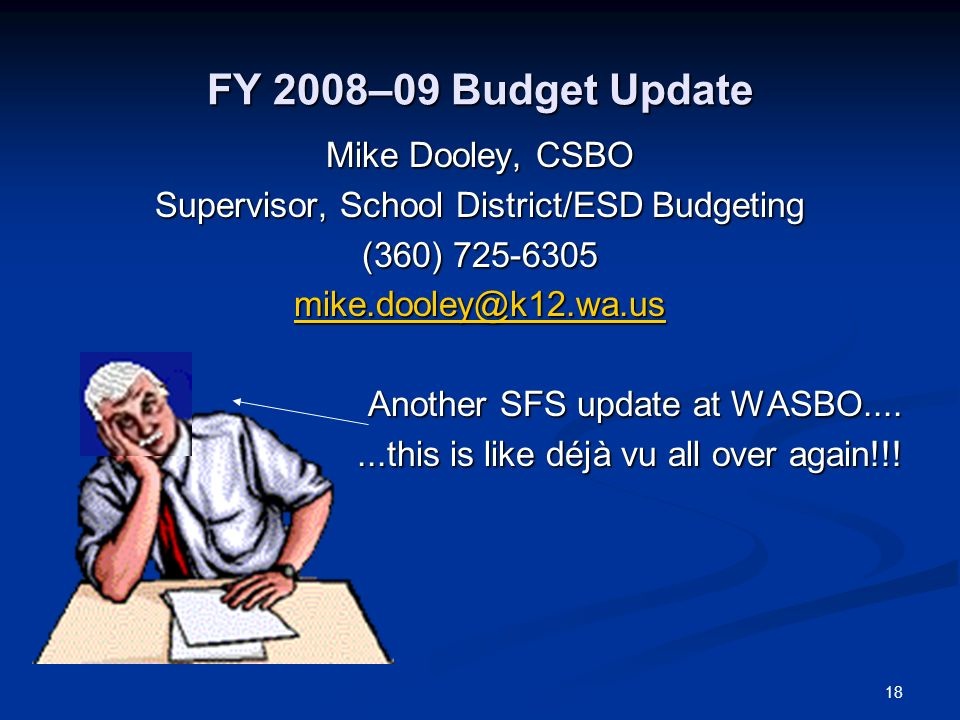 18 FY 2008–09 Budget Update Mike Dooley, CSBO Supervisor, School District/ESD Budgeting (360) 725-6305 mike.dooley@k12.wa.us Another SFS update at WASBO....