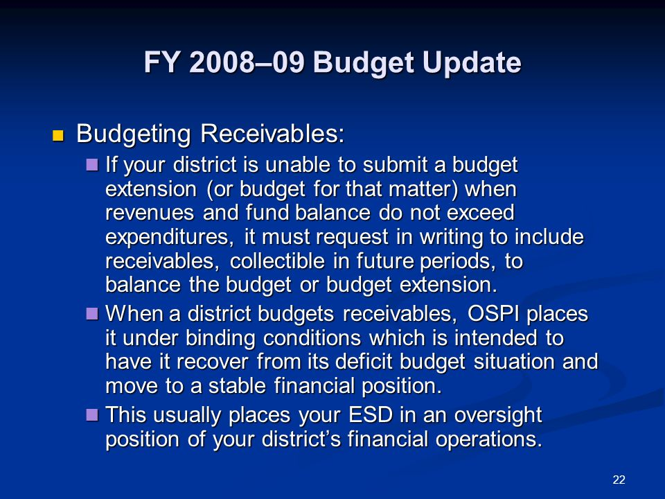 22 FY 2008–09 Budget Update Budgeting Receivables: Budgeting Receivables: If your district is unable to submit a budget extension (or budget for that matter) when revenues and fund balance do not exceed expenditures, it must request in writing to include receivables, collectible in future periods, to balance the budget or budget extension.