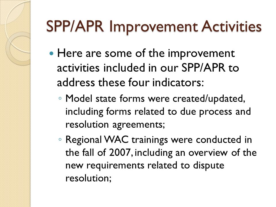 SPP/APR Improvement Activities Here are some of the improvement activities included in our SPP/APR to address these four indicators: Model state forms