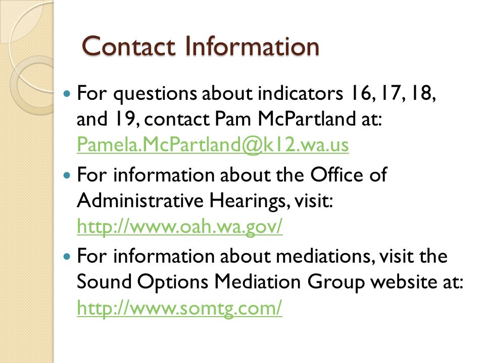 Contact Information For questions about indicators 16, 17, 18, and 19, contact Pam McPartland at: Pamela.McPartland@k12.wa.us Pamela.McPartland@k12.wa.us For information about the Office of Administrative Hearings, visit: http://www.oah.wa.gov/ http://www.oah.wa.gov/ For information about mediations, visit the Sound Options Mediation Group website at: http://www.somtg.com/ http://www.somtg.com/