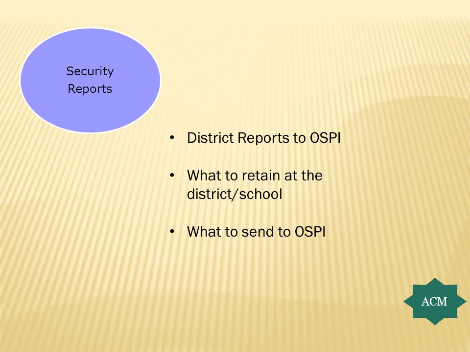 Security Reports ACM District Reports to OSPI What to retain at the district/school What to send to OSPI