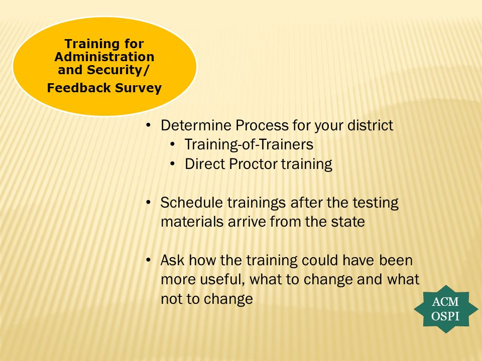 Training for Administration and Security/ Feedback Survey ACM OSPI Determine Process for your district Training-of-Trainers Direct Proctor training Sc