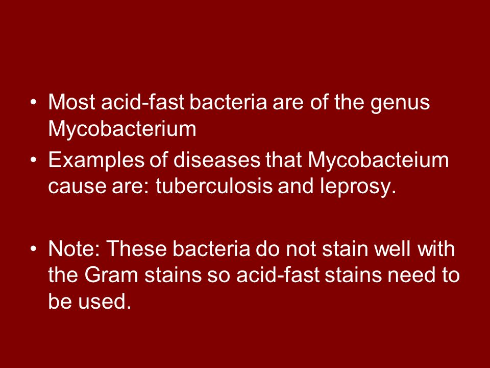Most acid-fast bacteria are of the genus Mycobacterium Examples of diseases that Mycobacteium cause are: tuberculosis and leprosy. Note: These bacteri