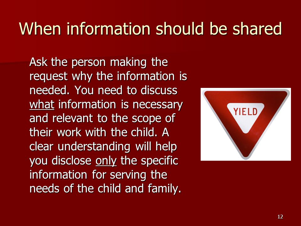 12 When information should be shared Ask the person making the request why the information is needed.