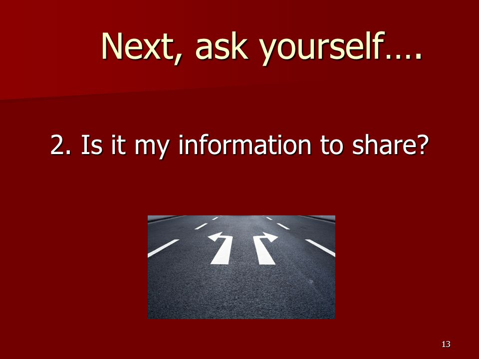 13 Next, ask yourself…. Next, ask yourself…. 2. Is it my information to share?