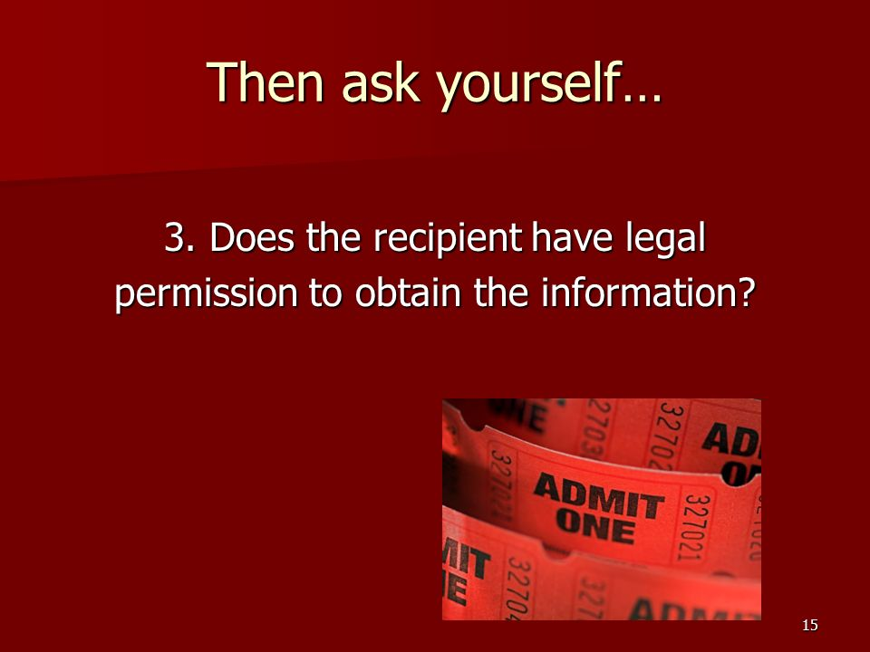 15 Then ask yourself… 3. Does the recipient have legal permission to obtain the information?