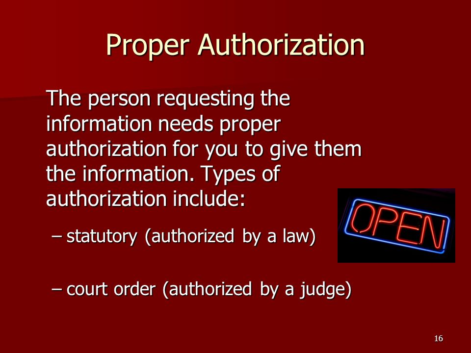 16 Proper Authorization The person requesting the information needs proper authorization for you to give them the information.