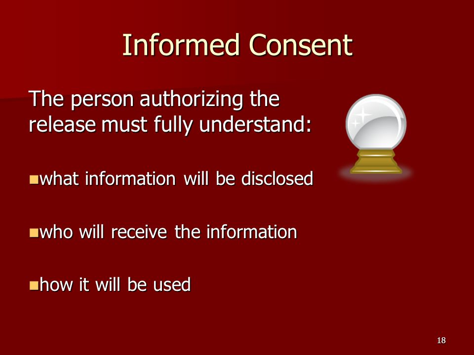 18 Informed Consent The person authorizing the release must fully understand: what information will be disclosed what information will be disclosed who will receive the information who will receive the information how it will be used how it will be used