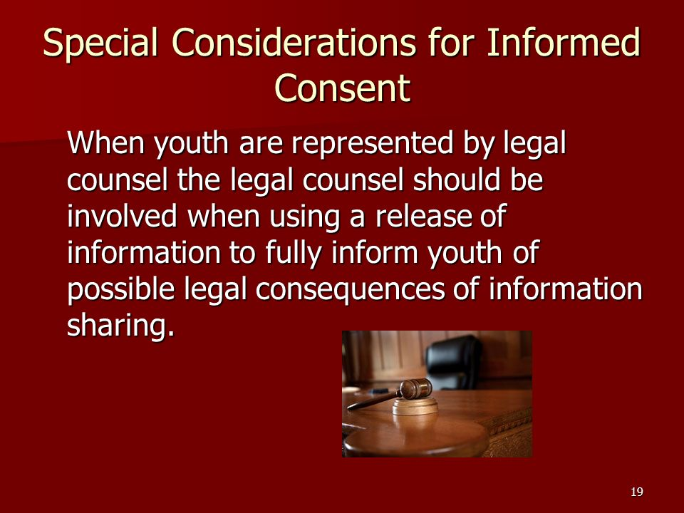 19 Special Considerations for Informed Consent When youth are represented by legal counsel the legal counsel should be involved when using a release of information to fully inform youth of possible legal consequences of information sharing.