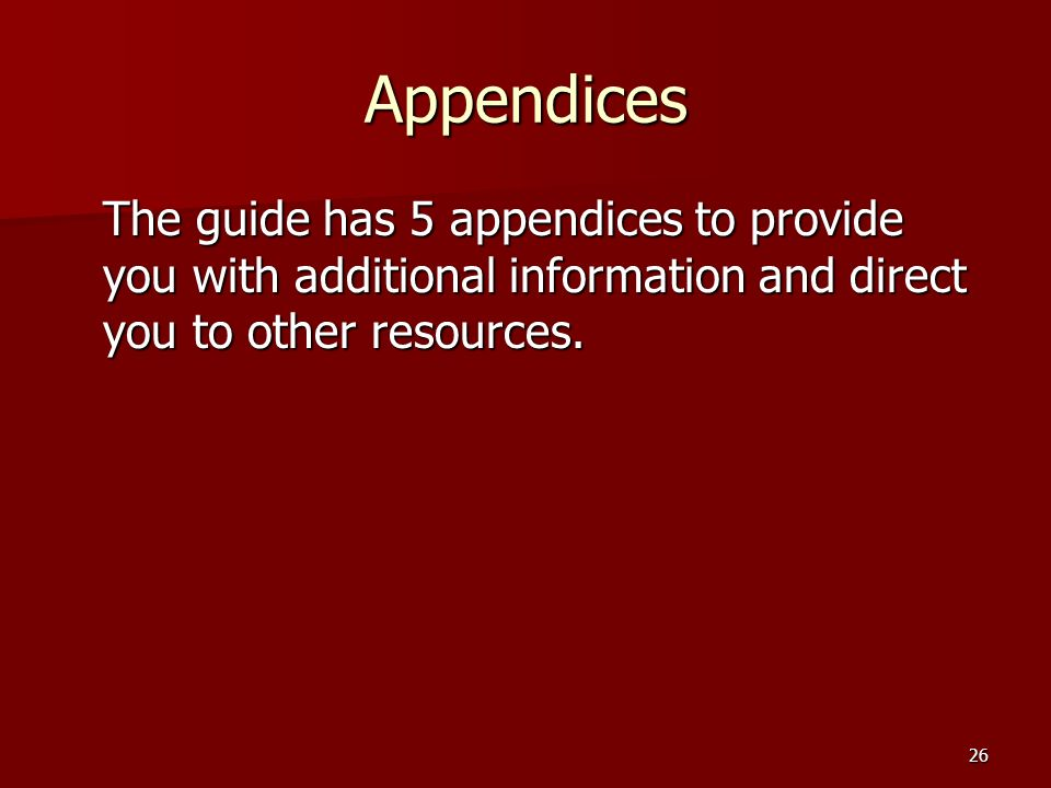 26 Appendices The guide has 5 appendices to provide you with additional information and direct you to other resources.