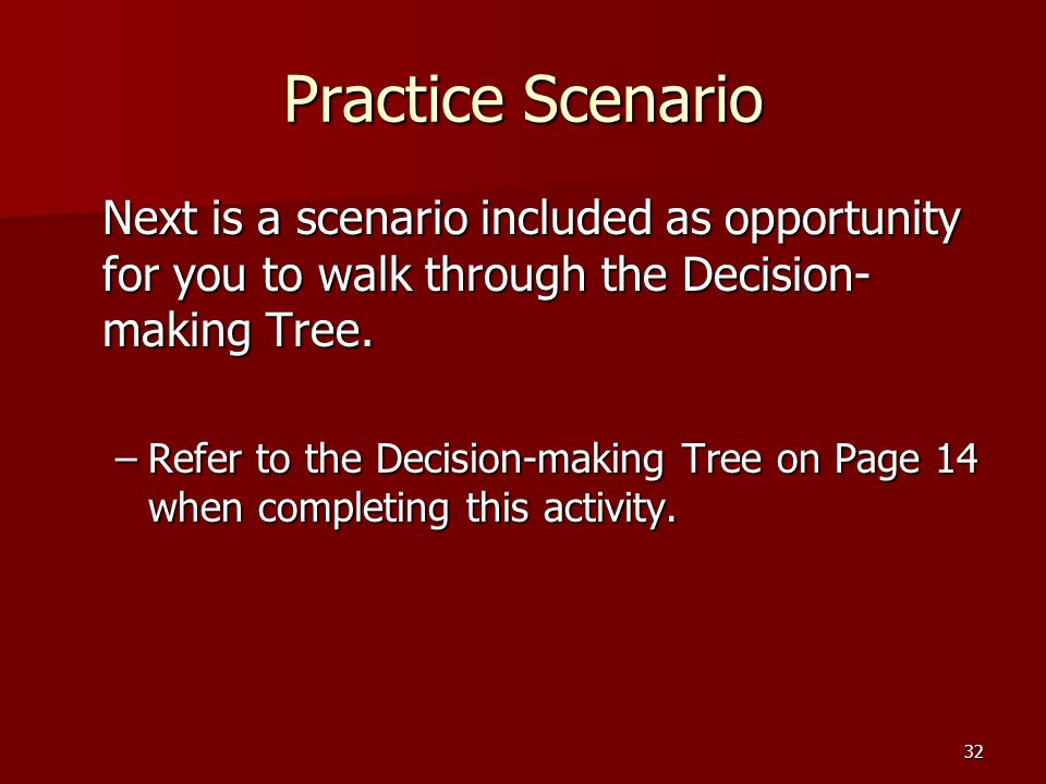 32 Practice Scenario Next is a scenario included as opportunity for you to walk through the Decision- making Tree.