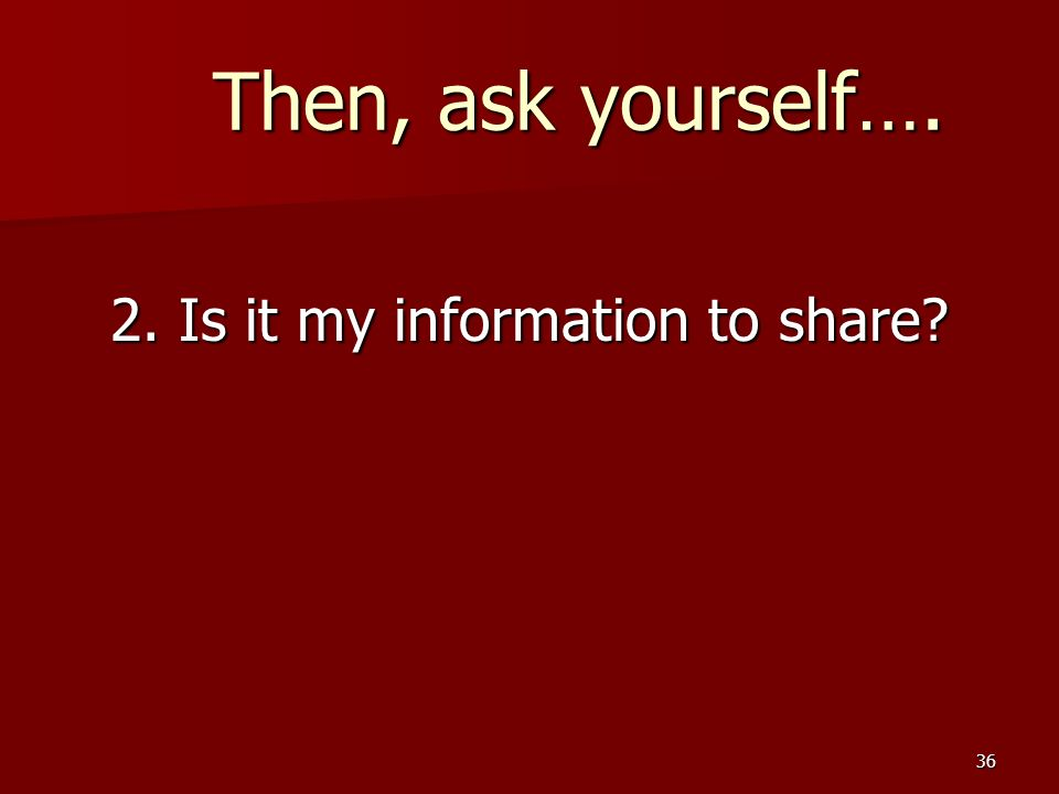 36 Then, ask yourself…. Then, ask yourself…. 2. Is it my information to share?