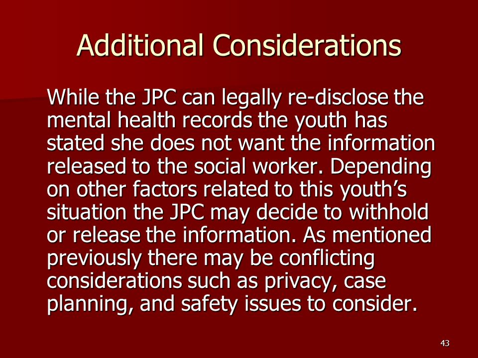 43 Additional Considerations While the JPC can legally re-disclose the mental health records the youth has stated she does not want the information released to the social worker.