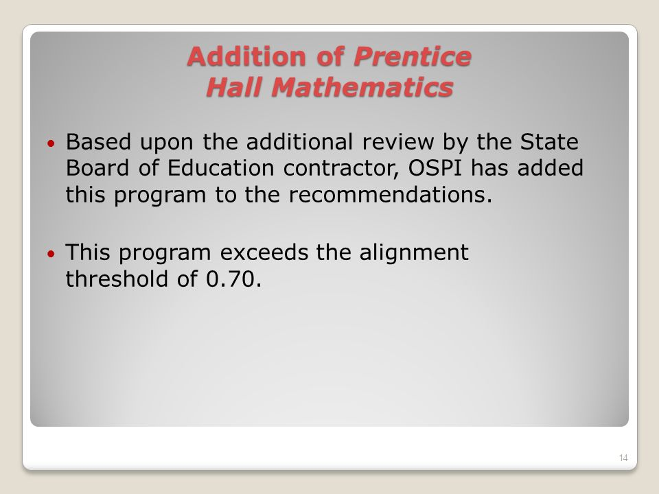 Addition of Prentice Hall Mathematics Based upon the additional review by the State Board of Education contractor, OSPI has added this program to the recommendations.