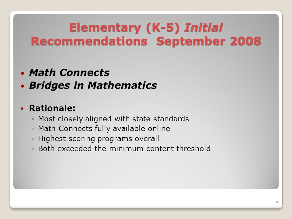 Elementary (K-5) Initial Recommendations September 2008 Math Connects Bridges in Mathematics Rationale: Most closely aligned with state standards Math Connects fully available online Highest scoring programs overall Both exceeded the minimum content threshold 5
