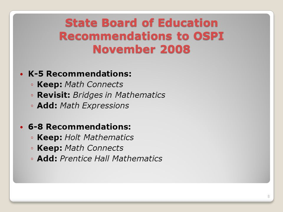 State Board of Education Recommendations to OSPI November 2008 K-5 Recommendations: Keep: Math Connects Revisit: Bridges in Mathematics Add: Math Expressions 6-8 Recommendations: Keep: Holt Mathematics Keep: Math Connects Add: Prentice Hall Mathematics 8