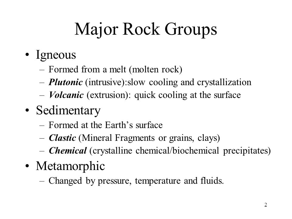 2 Major Rock Groups Igneous –Formed from a melt (molten rock) –Plutonic (intrusive):slow cooling and crystallization –Volcanic (extrusion): quick cooling at the surface Sedimentary –Formed at the Earths surface –Clastic (Mineral Fragments or grains, clays) –Chemical (crystalline chemical/biochemical precipitates) Metamorphic –Changed by pressure, temperature and fluids.