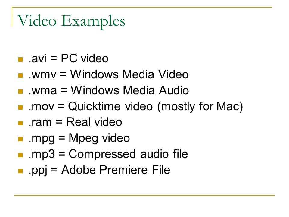 Video Examples.avi = PC video.wmv = Windows Media Video.wma = Windows Media Audio.mov = Quicktime video (mostly for Mac).ram = Real video.mpg = Mpeg video.mp3 = Compressed audio file.ppj = Adobe Premiere File