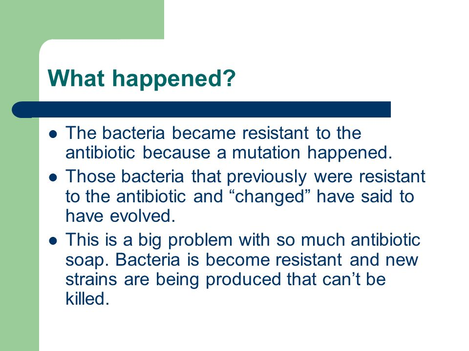 What happened? The bacteria became resistant to the antibiotic because a mutation happened. Those bacteria that previously were resistant to the antib