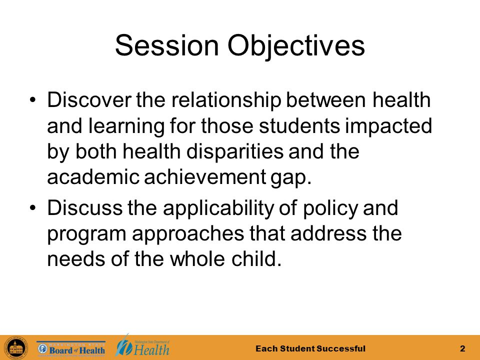 Each Student Successful2 Session Objectives Discover the relationship between health and learning for those students impacted by both health disparities and the academic achievement gap.