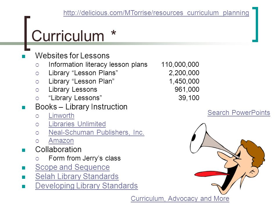 Curriculum * Websites for Lessons Information literacy lesson plans 110,000,000 Library Lesson Plans 2,200,000 Library Lesson Plan 1,450,000 Library Lessons 961,000 Library Lessons 39,100 Books – Library Instruction Linworth Libraries Unlimited Neal-Schuman Publishers, Inc.