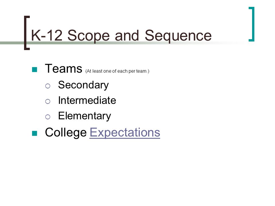 K-12 Scope and Sequence Teams (At least one of each per team.) Secondary Intermediate Elementary College ExpectationsExpectations