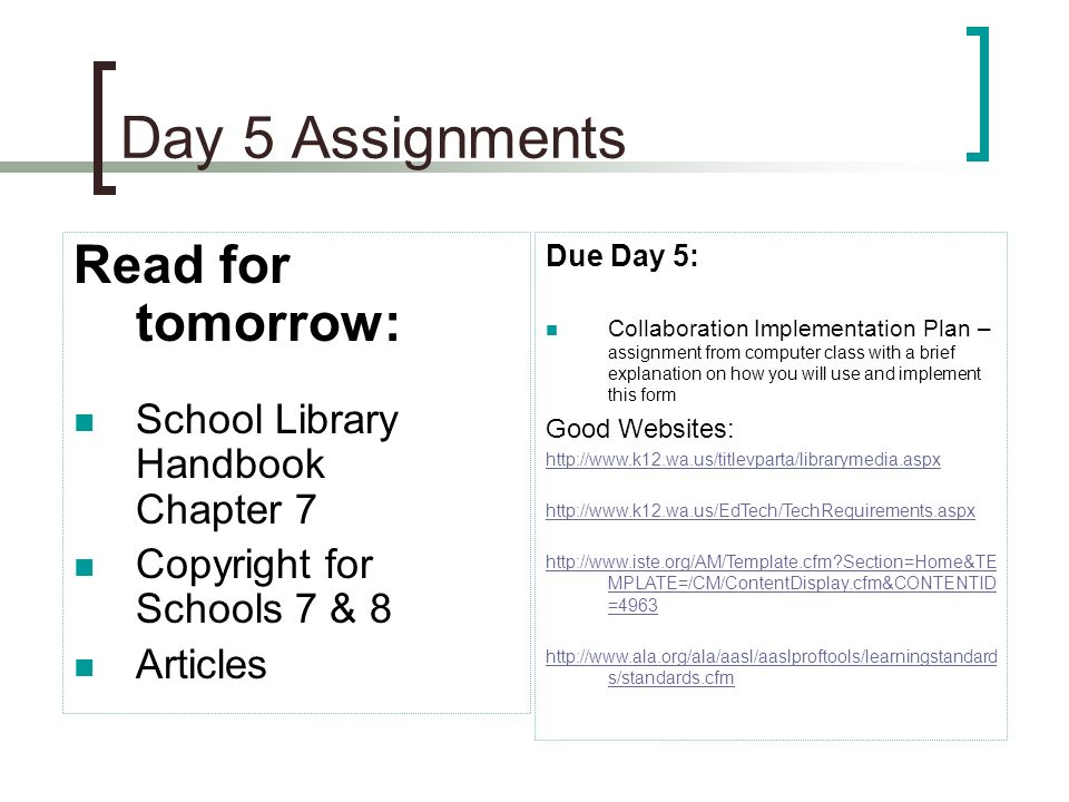 Day 5 Assignments Read for tomorrow: School Library Handbook Chapter 7 Copyright for Schools 7 & 8 Articles Due Day 5: Collaboration Implementation Plan – assignment from computer class with a brief explanation on how you will use and implement this form Good Websites: http://www.k12.wa.us/titlevparta/librarymedia.aspx http://www.k12.wa.us/EdTech/TechRequirements.aspx http://www.iste.org/AM/Template.cfm Section=Home&TE MPLATE=/CM/ContentDisplay.cfm&CONTENTID =4963 http://www.ala.org/ala/aasl/aaslproftools/learningstandard s/standards.cfm