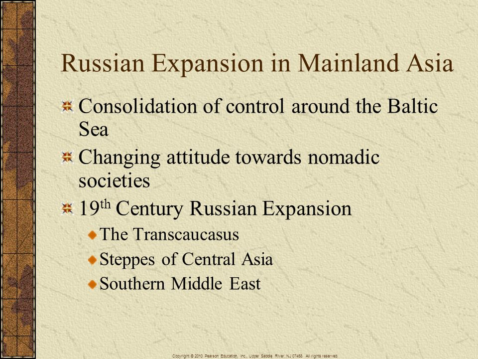 Russian Expansion in Mainland Asia Consolidation of control around the Baltic Sea Changing attitude towards nomadic societies 19 th Century Russian Ex