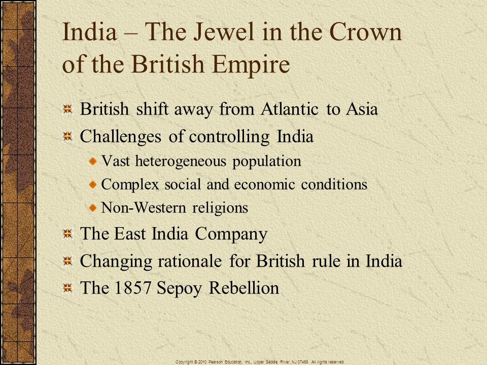 India – The Jewel in the Crown of the British Empire British shift away from Atlantic to Asia Challenges of controlling India Vast heterogeneous popul